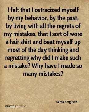 Sarah Ferguson - I felt that I ostracized myself by my behavior, by the past, by living with all the regrets of my mistakes, that I sort of wore a hair shirt and beat myself up most of the day thinking and regretting why did I make such a mistake? Why have I made so many mistakes?