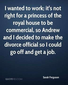 Sarah Ferguson - I wanted to work; it's not right for a princess of the royal house to be commercial, so Andrew and I decided to make the divorce official so I could go off and get a job.