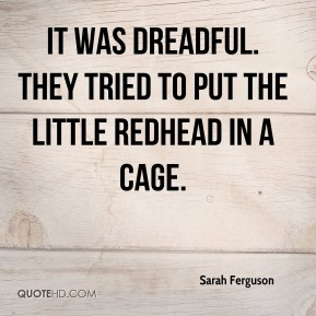 Sarah Ferguson - It was dreadful. They tried to put the little redhead in a cage.