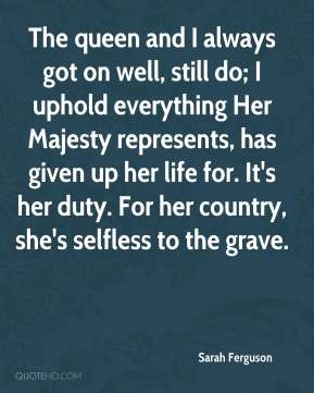 Sarah Ferguson - The queen and I always got on well, still do; I uphold everything Her Majesty represents, has given up her life for. It's her duty. For her country, she's selfless to the grave.