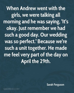 Sarah Ferguson - When Andrew went with the girls, we were talking all morning and he was saying, 'It's okay. Just remember we had such a good day. Our wedding was so perfect.' Because we're such a unit together. He made me feel very part of the day on April the 29th.