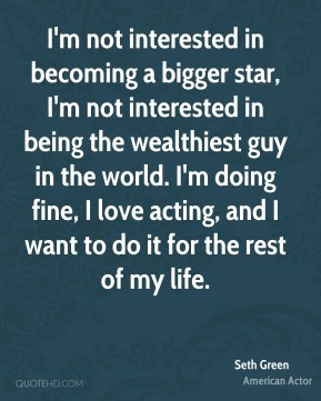 I'm not interested in becoming a bigger star, I'm not interested in being the wealthiest guy in the world. I'm doing fine, I love acting, and I want to do it for the rest of my life.