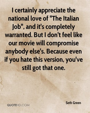 "Seth Green  - I certainly appreciate the national love of ""The Italian Job"", and it's completely warranted. But I don't feel like our movie will compromise anybody else's. Because even if you hate this version, you've still got that one."