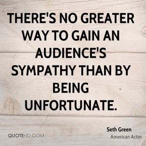 There's no greater way to gain an audience's sympathy than by being unfortunate.