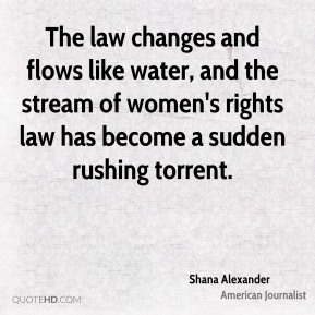Shana Alexander - The law changes and flows like water, and the stream of women's rights law has become a sudden rushing torrent.
