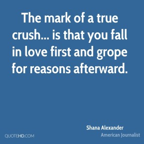 Shana Alexander - The mark of a true crush... is that you fall in love first and grope for reasons afterward.