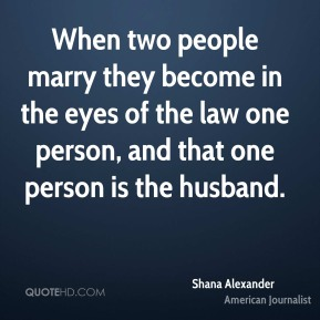 Shana Alexander - When two people marry they become in the eyes of the law one person, and that one person is the husband.