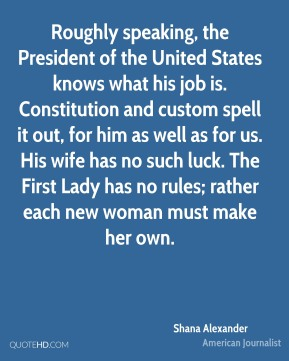 Shana Alexander  - Roughly speaking, the President of the United States knows what his job is. Constitution and custom spell it out, for him as well as for us. His wife has no such luck. The First Lady has no rules; rather each new woman must make her own.