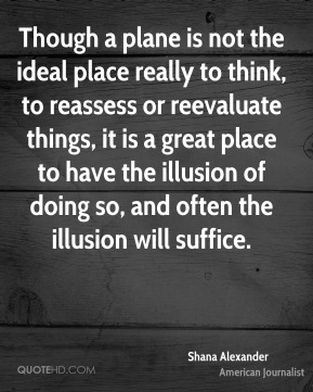 Shana Alexander  - Though a plane is not the ideal place really to think, to reassess or reevaluate things, it is a great place to have the illusion of doing so, and often the illusion will suffice.