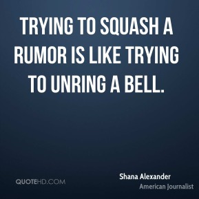 Trying to squash a rumor is like trying to unring a bell.