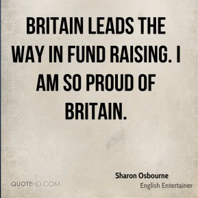 Sharon Osbourne - Britain leads the way in fund raising. I am so proud of Britain.