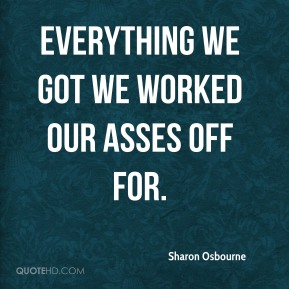 Sharon Osbourne  - Everything we got we worked our asses off for.