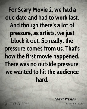 For Scary Movie 2, we had a due date and had to work fast. And though there's a lot of pressure, as artists, we just block it out. So really, the pressure comes from us. That's how the first movie happened. There was no outside pressure: we wanted to hit the audience hard.