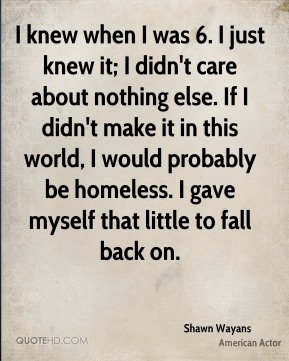 I knew when I was 6. I just knew it; I didn't care about nothing else. If I didn't make it in this world, I would probably be homeless. I gave myself that little to fall back on.