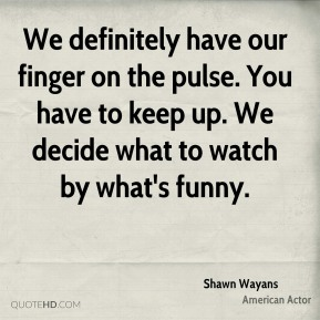 We definitely have our finger on the pulse. You have to keep up. We decide what to watch by what's funny.