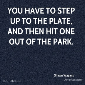 You have to step up to the plate, and then hit one out of the park.