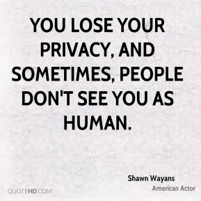 You lose your privacy, and sometimes, people don't see you as human.