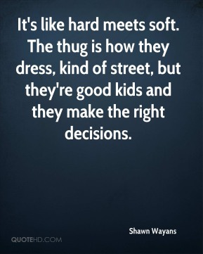 Shawn Wayans  - It's like hard meets soft. The thug is how they dress, kind of street, but they're good kids and they make the right decisions.