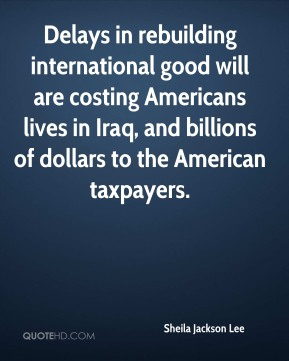 Sheila Jackson Lee  - Delays in rebuilding international good will are costing Americans lives in Iraq, and billions of dollars to the American taxpayers.