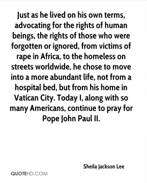 Just as he lived on his own terms, advocating for the rights of human beings, the rights of those who were forgotten or ignored, from victims of rape in Africa, to the homeless on streets worldwide, he chose to move into a more abundant life, not from a hospital bed, but from his home in Vatican City. Today I, along with so many Americans, continue to pray for Pope John Paul II.