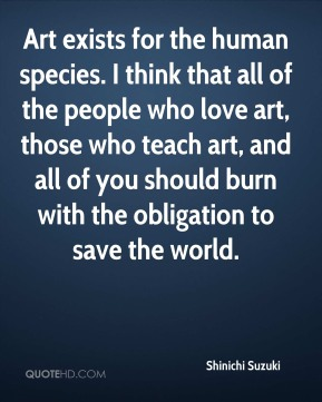 Shinichi Suzuki - Art exists for the human species. I think that all of the people who love art, those who teach art, and all of you should burn with the obligation to save the world.