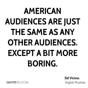 American audiences are just the same as any other audiences. Except a bit more boring.