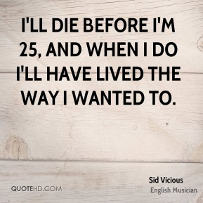 Sid Vicious - I'll die before I'm 25, and when I do I'll have lived the way I wanted to.