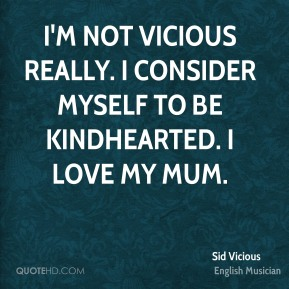 I'm not vicious really. I consider myself to be kindhearted. I love my mum.