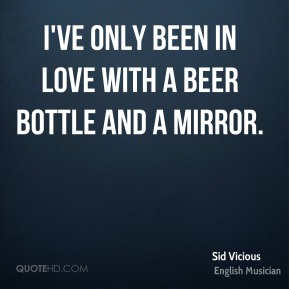 Sid Vicious - I've only been in love with a beer bottle and a mirror.