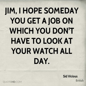 Sid Vicious  - Jim, I hope someday you get a job on which you don't have to look at your watch all day.