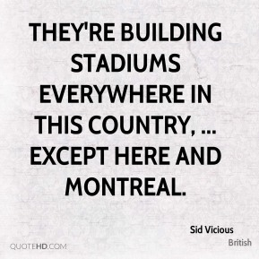 Sid Vicious  - They're building stadiums everywhere in this country, ... except here and Montreal.
