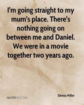 Sienna Miller  - I'm going straight to my mum's place. There's nothing going on between me and Daniel. We were in a movie together two years ago.