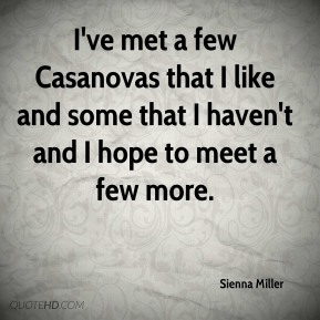 Sienna Miller  - I've met a few Casanovas that I like and some that I haven't and I hope to meet a few more.