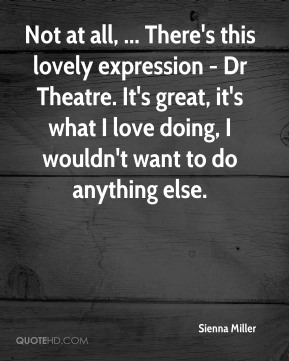 Sienna Miller  - Not at all, ... There's this lovely expression - Dr Theatre. It's great, it's what I love doing, I wouldn't want to do anything else.
