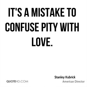 Stanley Kubrick - It's a mistake to confuse pity with love.