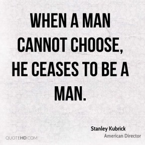 Stanley Kubrick - When a man cannot choose, he ceases to be a man.