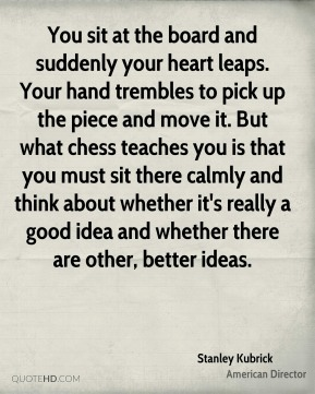 Stanley Kubrick - You sit at the board and suddenly your heart leaps. Your hand trembles to pick up the piece and move it. But what chess teaches you is that you must sit there calmly and think about whether it's really a good idea and whether there are other, better ideas.