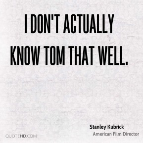 I don't actually know Tom that well.
