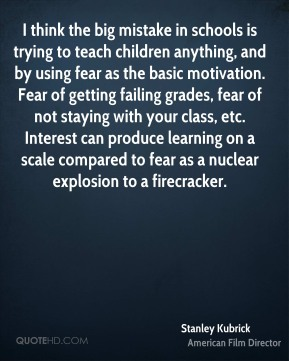 Stanley Kubrick  - I think the big mistake in schools is trying to teach children anything, and by using fear as the basic motivation. Fear of getting failing grades, fear of not staying with your class, etc. Interest can produce learning on a scale compared to fear as a nuclear explosion to a firecracker.