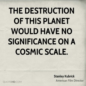 Stanley Kubrick  - The destruction of this planet would have no significance on a cosmic scale.