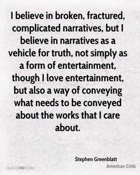 Stephen Greenblatt - I believe in broken, fractured, complicated narratives, but I believe in narratives as a vehicle for truth, not simply as a form of entertainment, though I love entertainment, but also a way of conveying what needs to be conveyed about the works that I care about.
