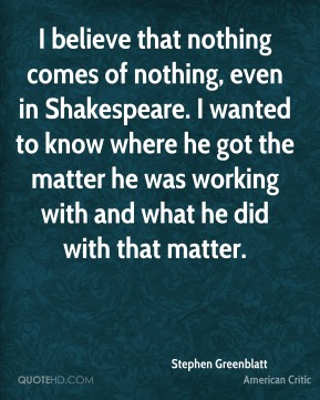 I believe that nothing comes of nothing, even in Shakespeare. I wanted to know where he got the matter he was working with and what he did with that matter.