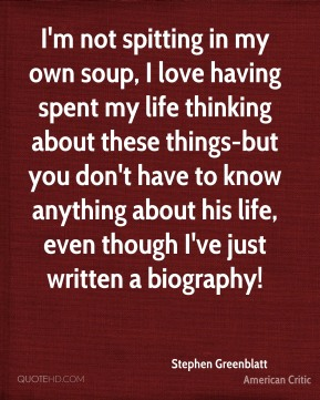 I'm not spitting in my own soup, I love having spent my life thinking about these things-but you don't have to know anything about his life, even though I've just written a biography!