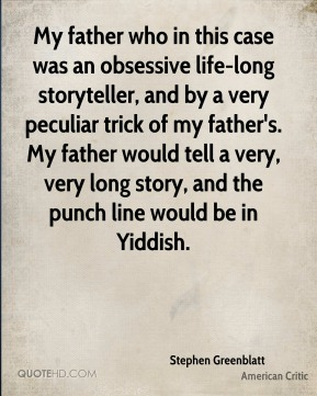 My father who in this case was an obsessive life-long storyteller, and by a very peculiar trick of my father's. My father would tell a very, very long story, and the punch line would be in Yiddish.