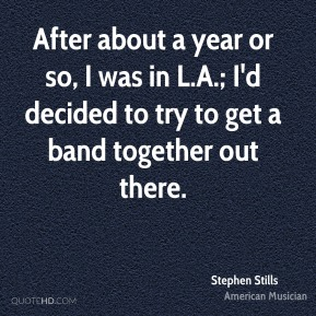 After about a year or so, I was in L.A.; I'd decided to try to get a band together out there.
