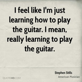 I feel like I'm just learning how to play the guitar. I mean, really learning to play the guitar.