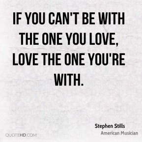 If you can't be with the one you love, love the one you're with.
