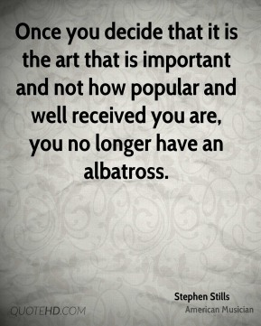 Once you decide that it is the art that is important and not how popular and well received you are, you no longer have an albatross.