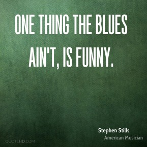 One thing the blues ain't, is funny.