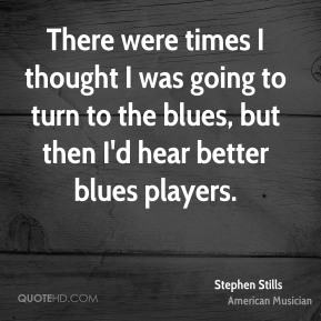 There were times I thought I was going to turn to the blues, but then I'd hear better blues players.